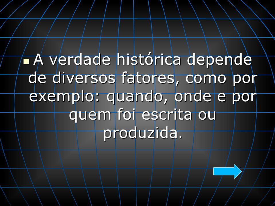A verdade histórica depende de diversos fatores, como por exemplo: quando, onde e por quem foi escrita ou produzida.