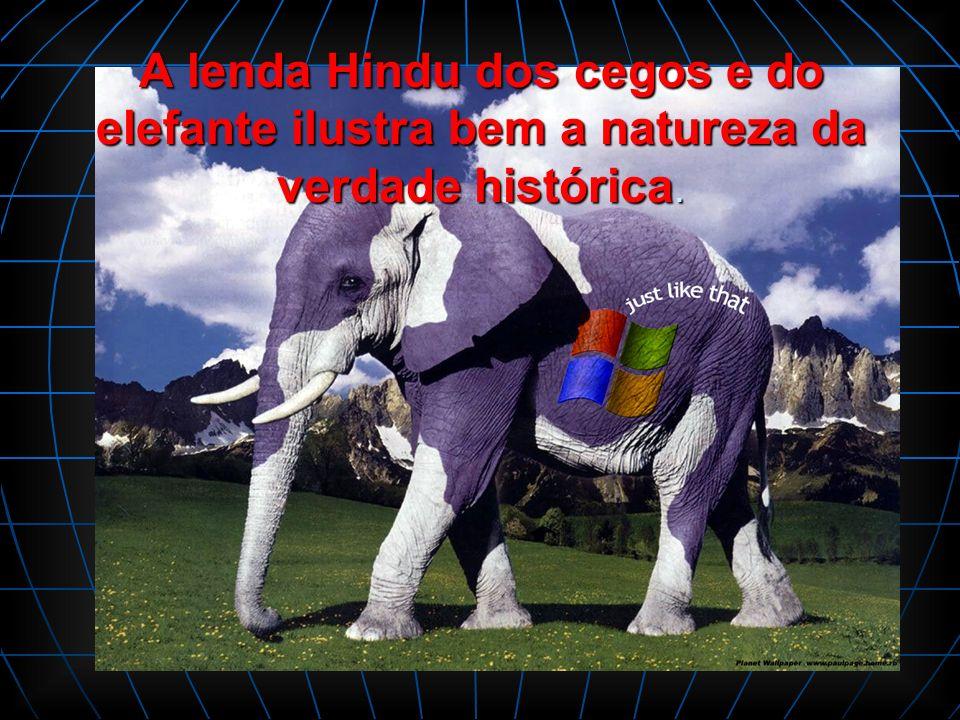 A lenda Hindu dos cegos e do elefante ilustra bem a natureza da verdade histórica.