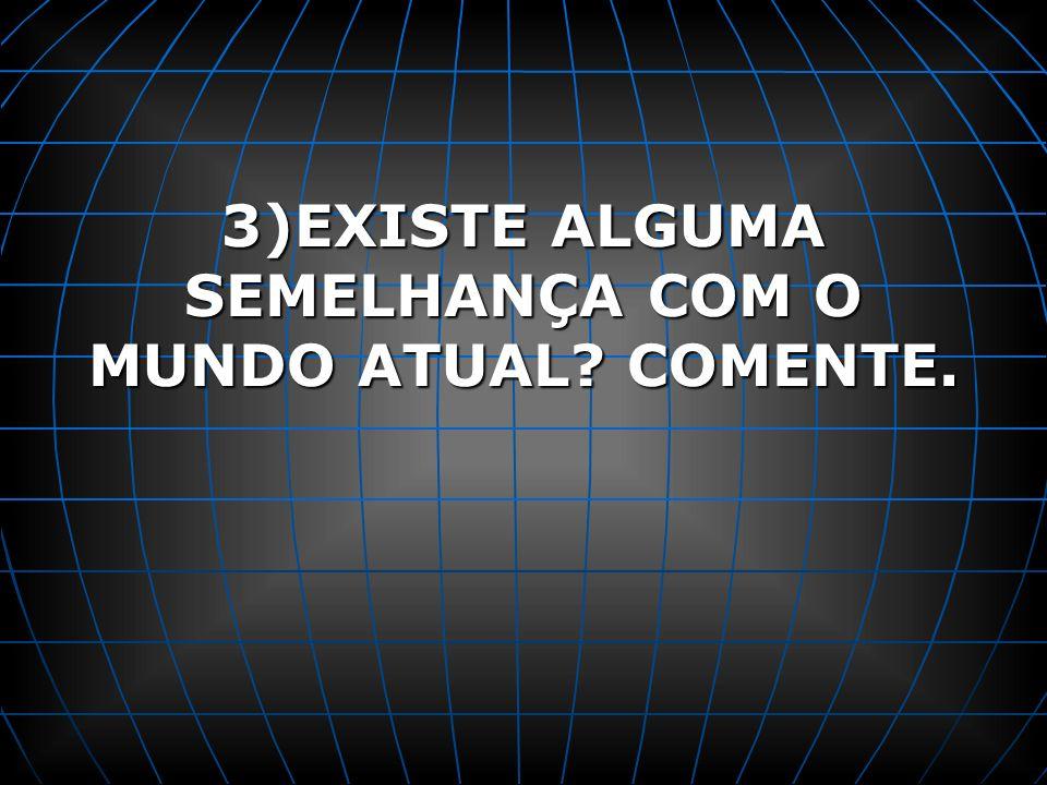 3)EXISTE ALGUMA SEMELHANÇA COM O MUNDO ATUAL COMENTE.
