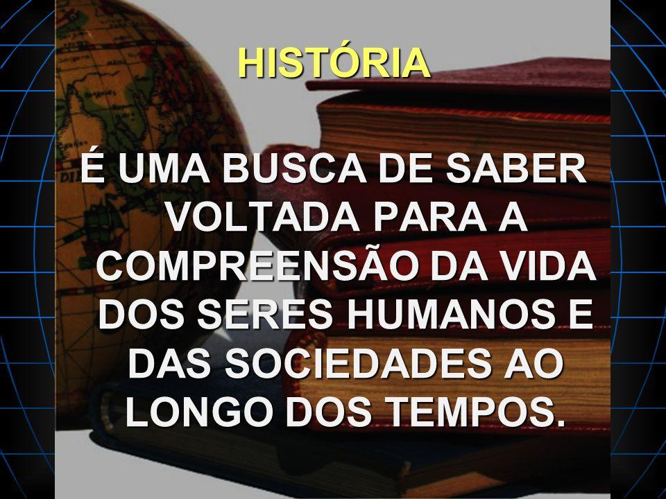 HISTÓRIA É UMA BUSCA DE SABER VOLTADA PARA A COMPREENSÃO DA VIDA DOS SERES HUMANOS E DAS SOCIEDADES AO LONGO DOS TEMPOS.
