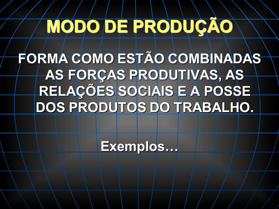 MODO DE PRODUÇÃO FORMA COMO ESTÃO COMBINADAS AS FORÇAS PRODUTIVAS, AS RELAÇÕES SOCIAIS E A POSSE DOS PRODUTOS DO TRABALHO.