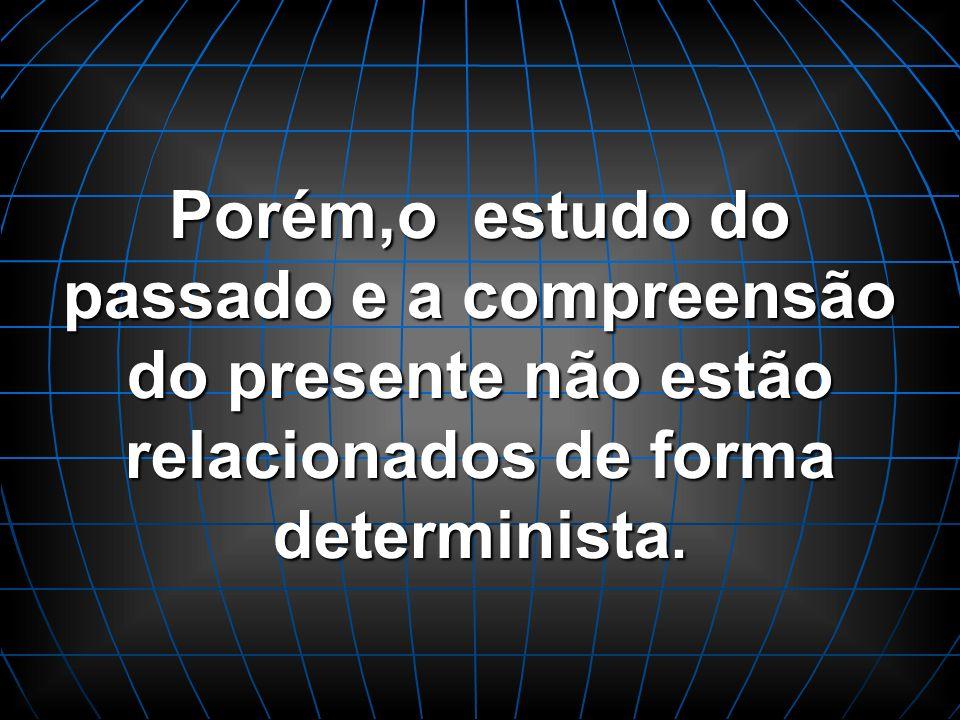 Porém,o estudo do passado e a compreensão do presente não estão relacionados de forma determinista.