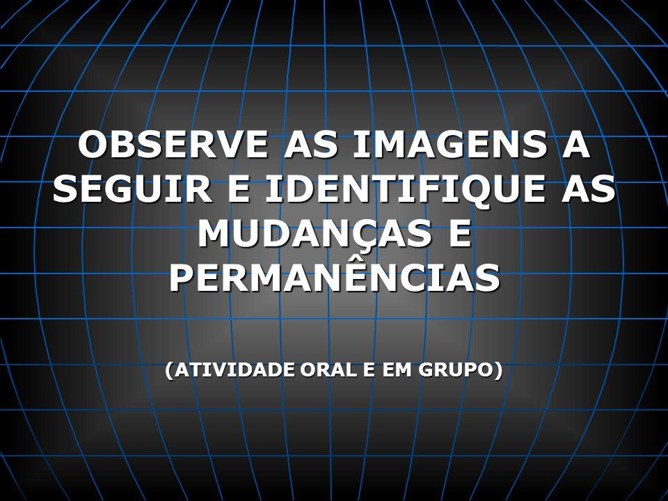 OBSERVE AS IMAGENS A SEGUIR E IDENTIFIQUE AS MUDANÇAS E PERMANÊNCIAS