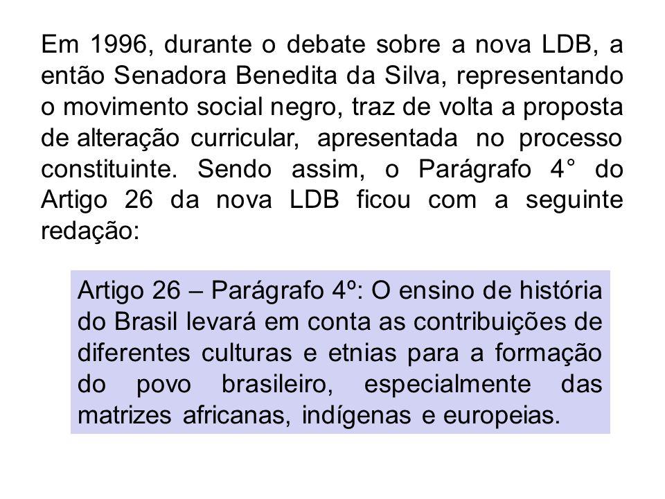 Em 1996, durante o debate sobre a nova LDB, a então Senadora Benedita da Silva, representando o movimento social negro, traz de volta a proposta de alteração curricular, apresentada no processo