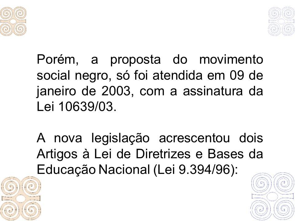 Porém, a proposta do movimento social negro, só foi atendida em 09 de janeiro de 2003, com a assinatura da Lei 10639/03.