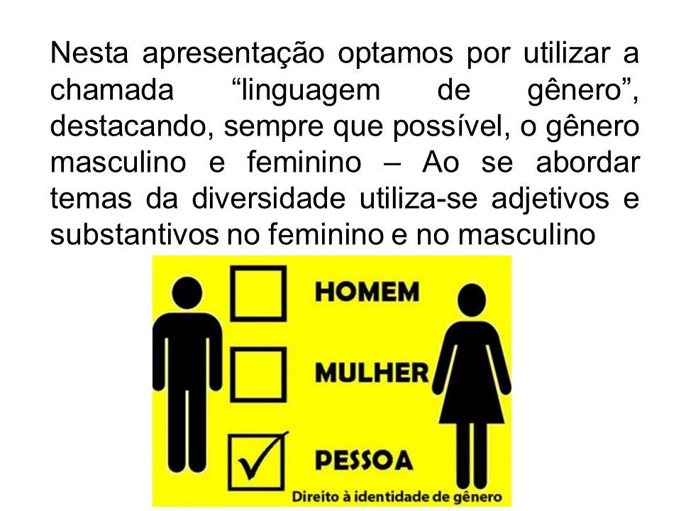 Nesta apresentação optamos por utilizar a chamada linguagem de gênero , destacando, sempre que possível, o gênero masculino e feminino – Ao se abordar temas da diversidade utiliza-se adjetivos e substantivos no feminino e no masculino