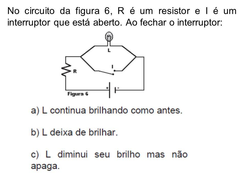 No circuito da figura 6, R é um resistor e I é um interruptor que está aberto.