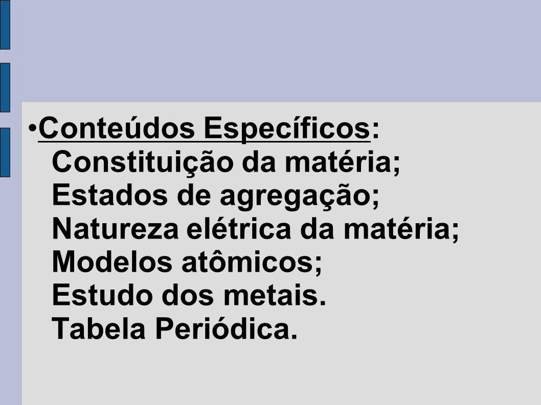 Conteúdos Específicos: Constituição da matéria; Estados de agregação; Natureza elétrica da matéria; Modelos atômicos; Estudo dos metais.