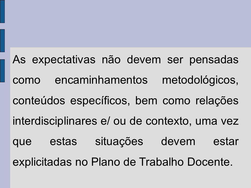 As expectativas não devem ser pensadas como encaminhamentos metodológicos, conteúdos específicos, bem como relações interdisciplinares e/ ou de contexto, uma vez que estas situações devem estar explicitadas no Plano de Trabalho Docente.