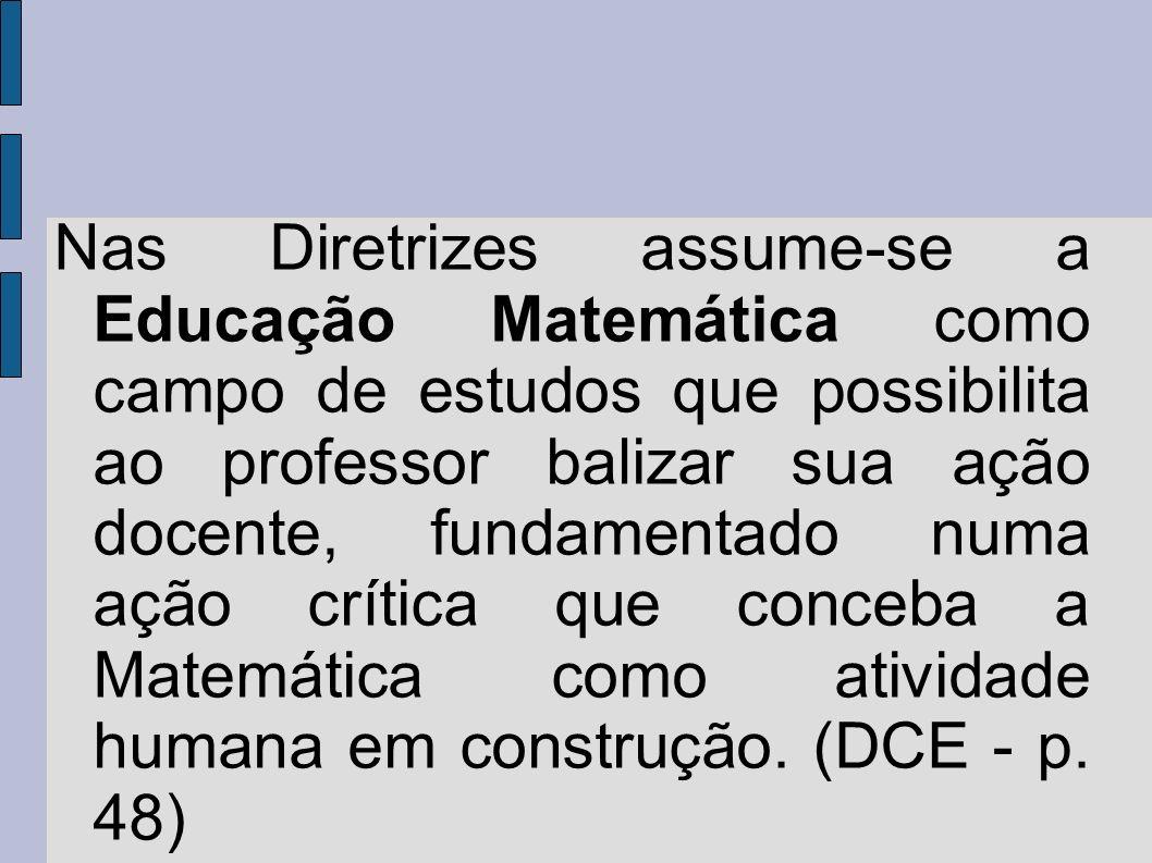 Nas Diretrizes assume-se a Educação Matemática como campo de estudos que possibilita ao professor balizar sua ação docente, fundamentado numa ação crítica que conceba a Matemática como atividade humana em construção.