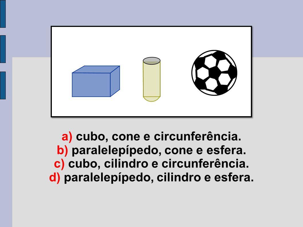 a) cubo, cone e circunferência. b) paralelepípedo, cone e esfera