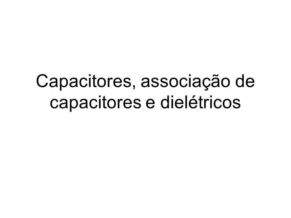 Capacitores, associação de capacitores e dielétricos