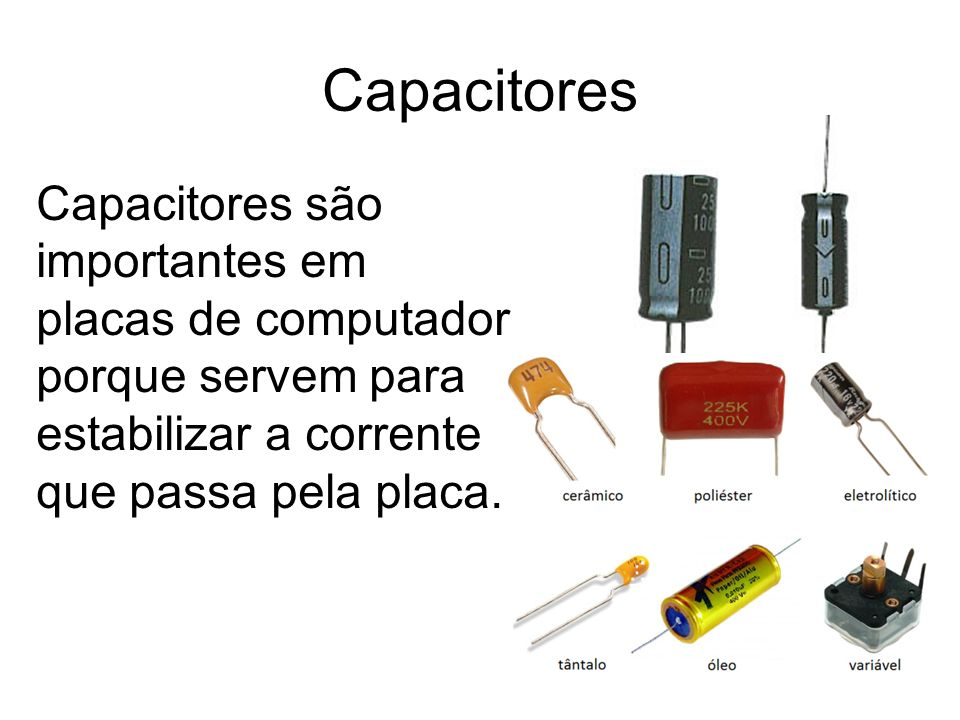 Capacitores Capacitores são importantes em placas de computador porque servem para estabilizar a corrente que passa pela placa.