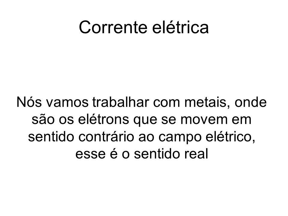 Corrente elétrica Nós vamos trabalhar com metais, onde são os elétrons que se movem em sentido contrário ao campo elétrico, esse é o sentido real.