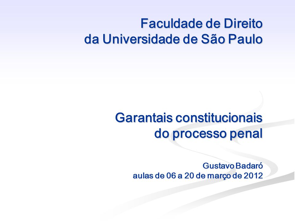 Faculdade de Direito da Universidade de São Paulo Garantais constitucionais do processo penal Gustavo Badaró aulas de 06 a 20 de março de 2012