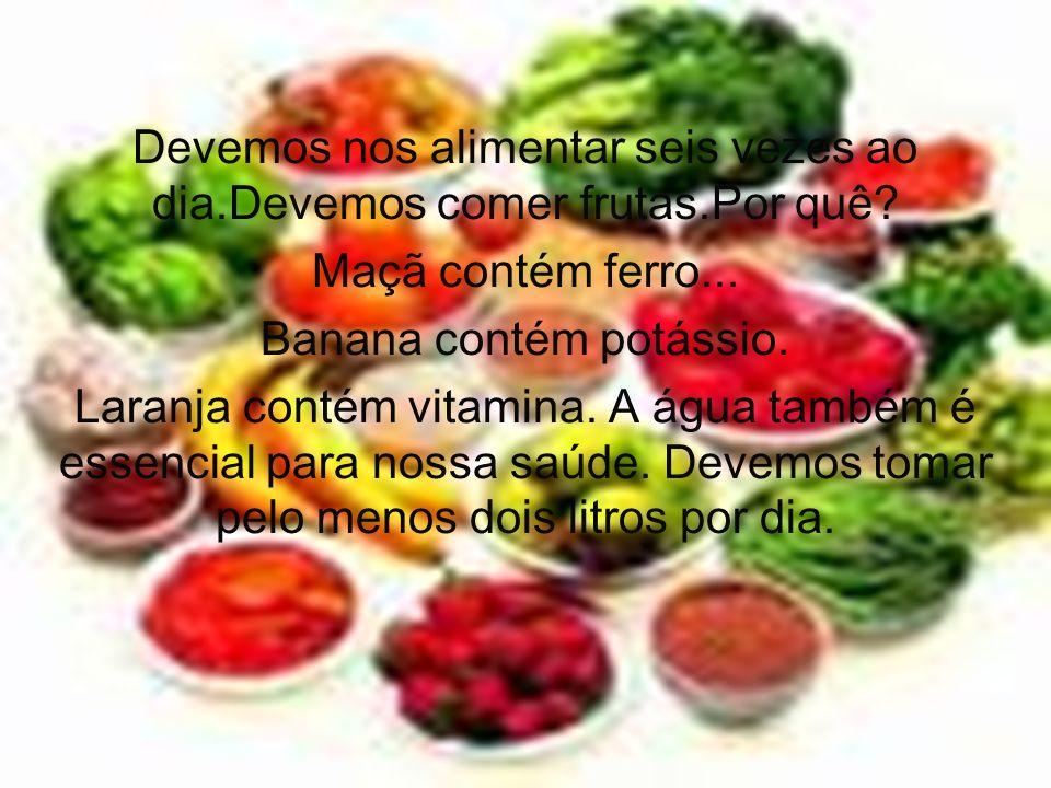 Devemos nos alimentar seis vezes ao dia.Devemos comer frutas.Por quê