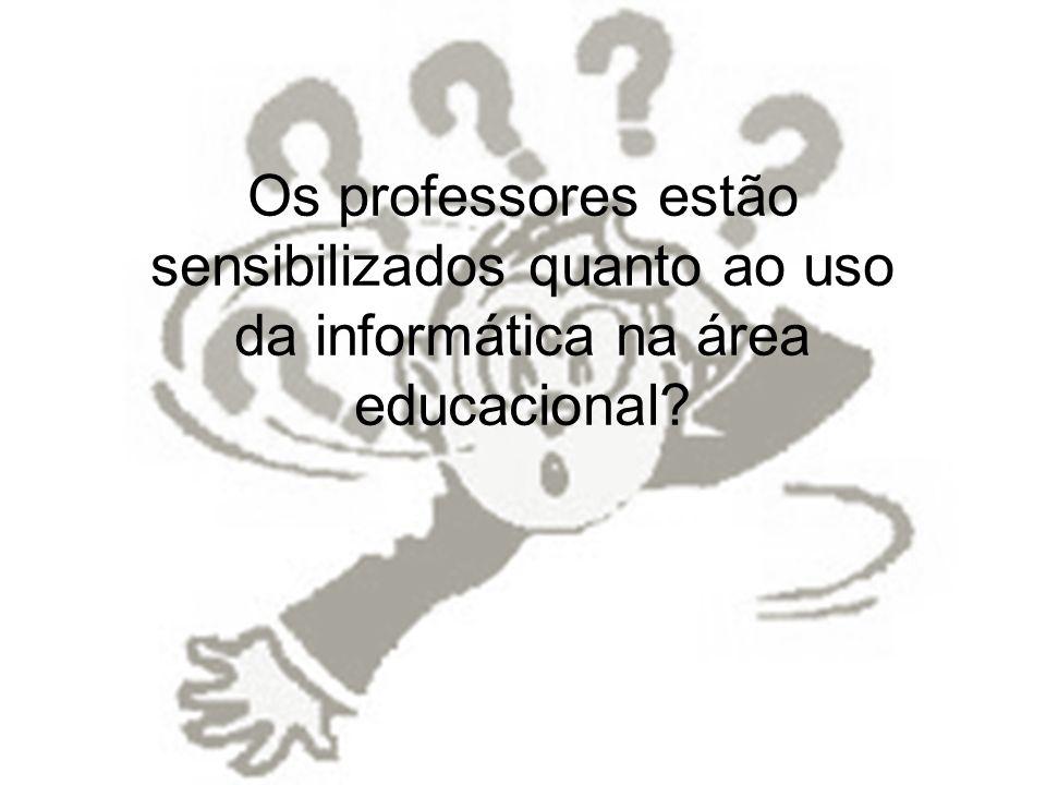 Os professores estão sensibilizados quanto ao uso da informática na área educacional