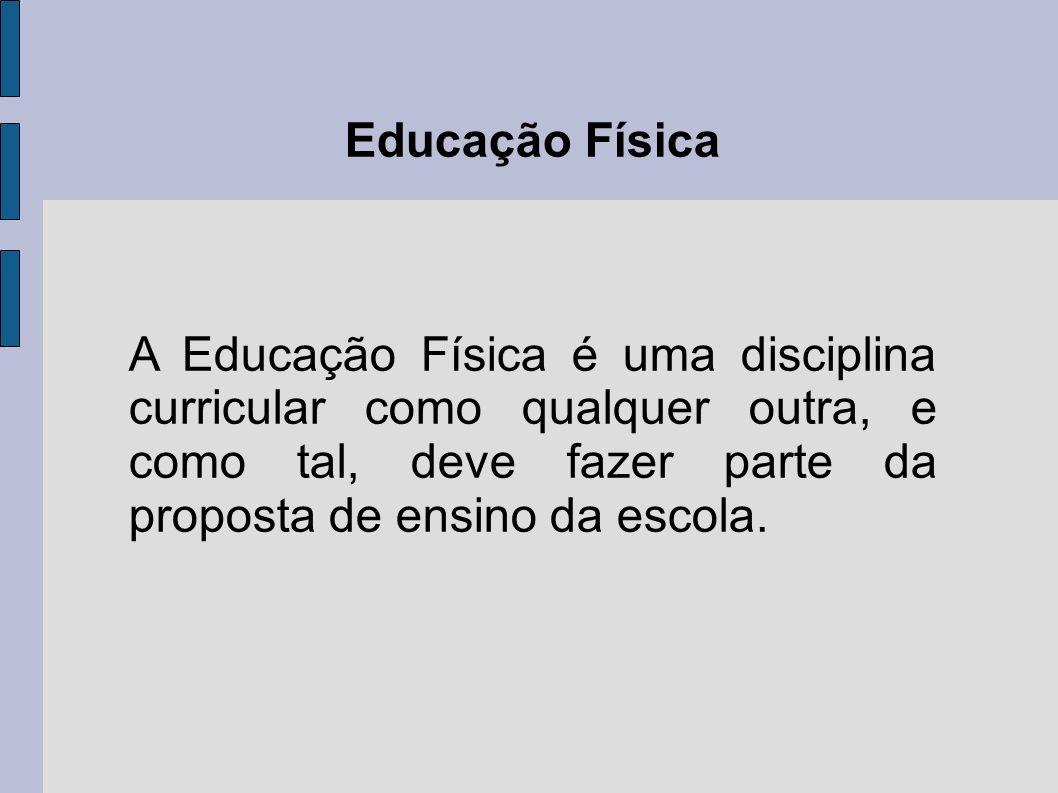 Educação Física A Educação Física é uma disciplina curricular como qualquer outra, e como tal, deve fazer parte da proposta de ensino da escola.