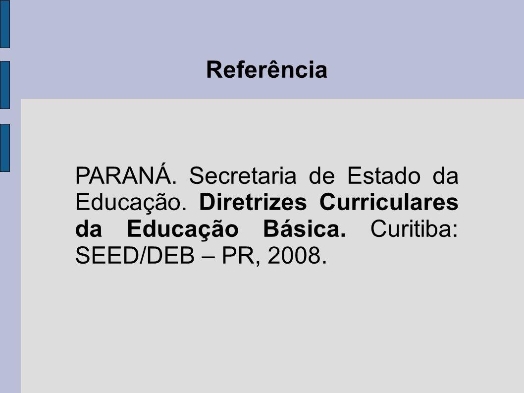 Referência PARANÁ. Secretaria de Estado da Educação. Diretrizes Curriculares da Educação Básica. Curitiba: SEED/DEB – PR, 2008.