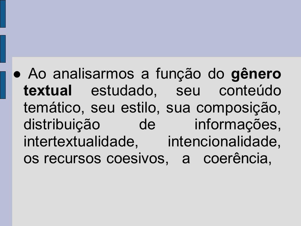 ● Ao analisarmos a função do gênero textual estudado, seu conteúdo temático, seu estilo, sua composição, distribuição de informações, intertextualidade, intencionalidade, os recursos coesivos, a coerência,
