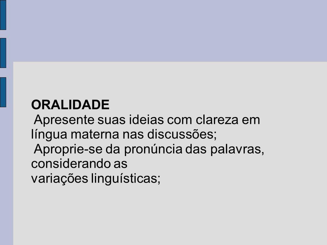 ORALIDADEApresente suas ideias com clareza em língua materna nas discussões; Aproprie-se da pronúncia das palavras, considerando as.