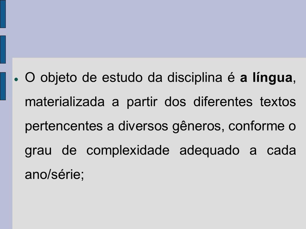 O objeto de estudo da disciplina é a língua, materializada a partir dos diferentes textos pertencentes a diversos gêneros, conforme o grau de complexidade adequado a cada ano/série;