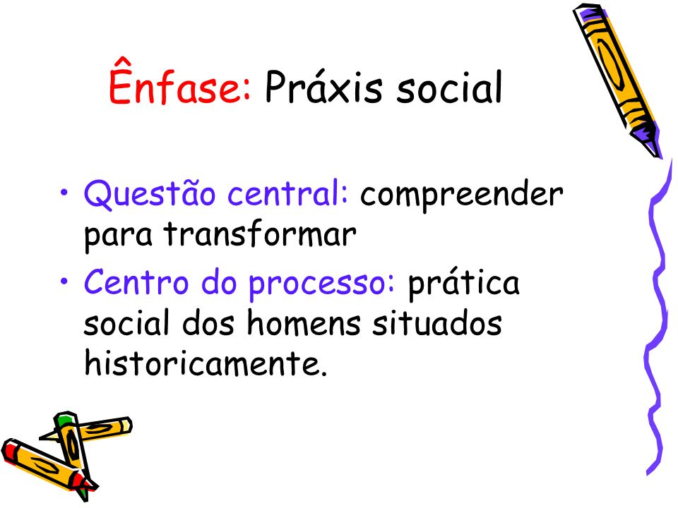 Ênfase: Práxis social Questão central: compreender para transformar