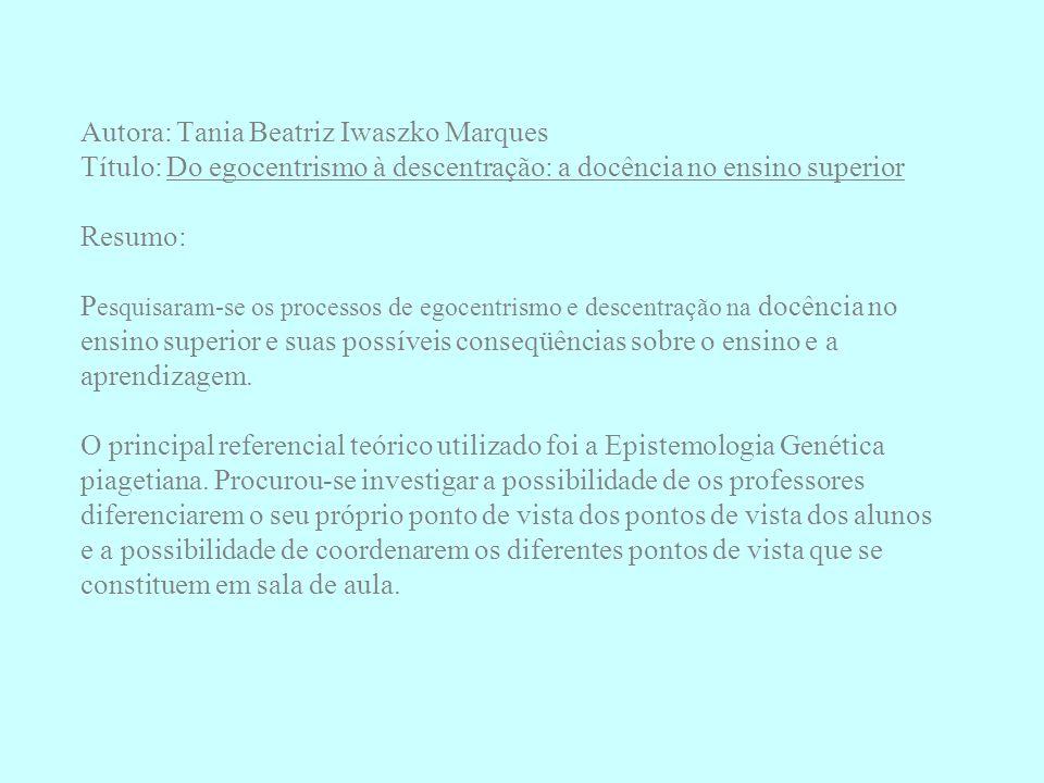 Autora: Tania Beatriz Iwaszko Marques Título: Do egocentrismo à descentração: a docência no ensino superior Resumo: Pesquisaram-se os processos de egocentrismo e descentração na docência no ensino superior e suas possíveis conseqüências sobre o ensino e a aprendizagem.