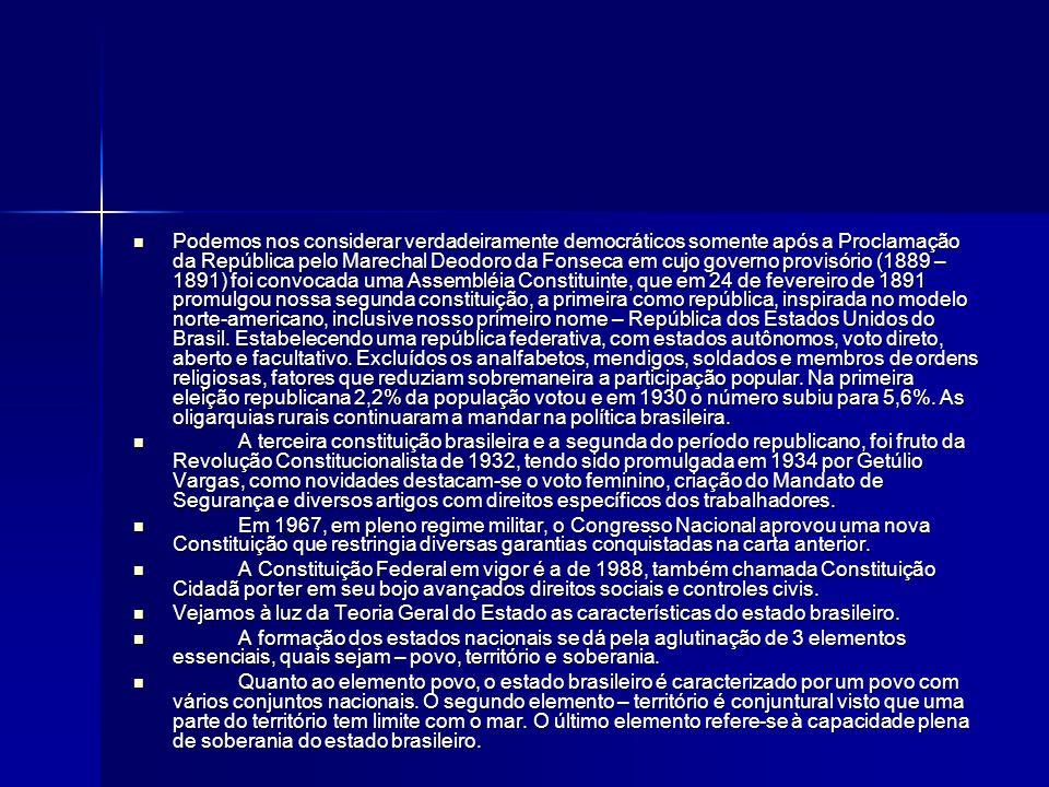 Podemos nos considerar verdadeiramente democráticos somente após a Proclamação da República pelo Marechal Deodoro da Fonseca em cujo governo provisório (1889 – 1891) foi convocada uma Assembléia Constituinte, que em 24 de fevereiro de 1891 promulgou nossa segunda constituição, a primeira como república, inspirada no modelo norte-americano, inclusive nosso primeiro nome – República dos Estados Unidos do Brasil. Estabelecendo uma república federativa, com estados autônomos, voto direto, aberto e facultativo. Excluídos os analfabetos, mendigos, soldados e membros de ordens religiosas, fatores que reduziam sobremaneira a participação popular. Na primeira eleição republicana 2,2% da população votou e em 1930 o número subiu para 5,6%. As oligarquias rurais continuaram a mandar na política brasileira.