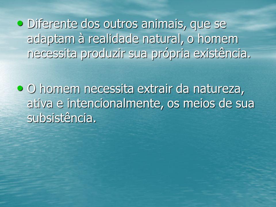 Diferente dos outros animais, que se adaptam à realidade natural, o homem necessita produzir sua própria existência.