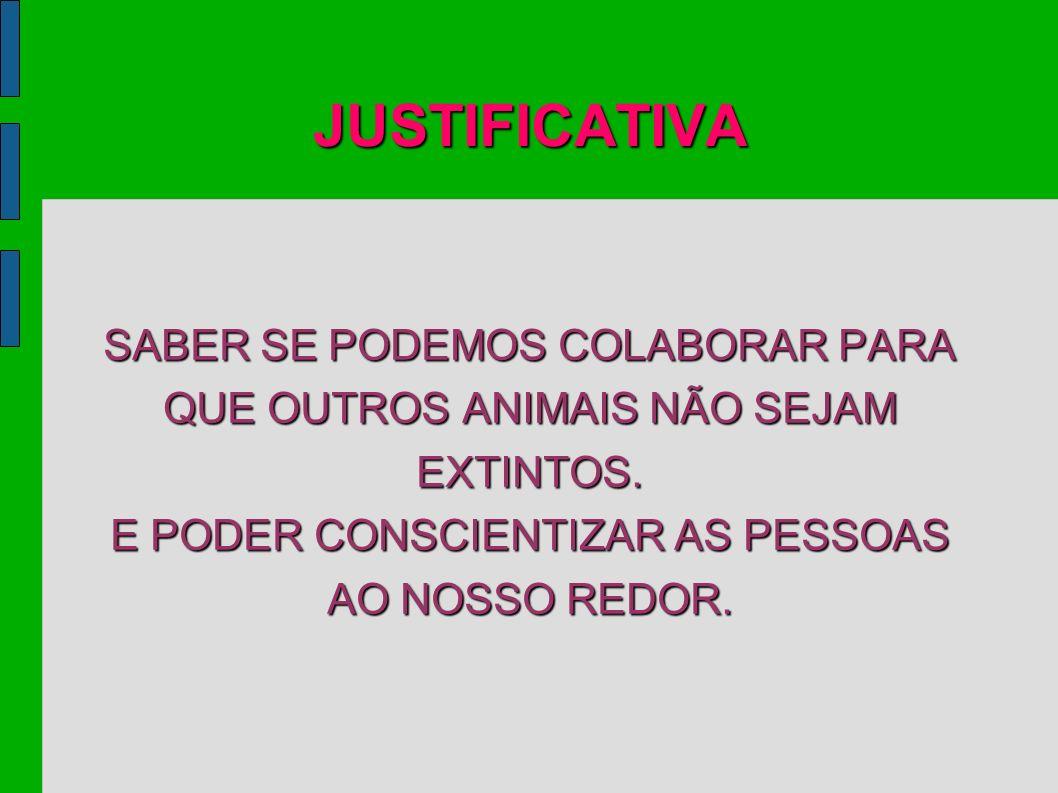 JUSTIFICATIVA SABER SE PODEMOS COLABORAR PARA QUE OUTROS ANIMAIS NÃO SEJAM EXTINTOS.