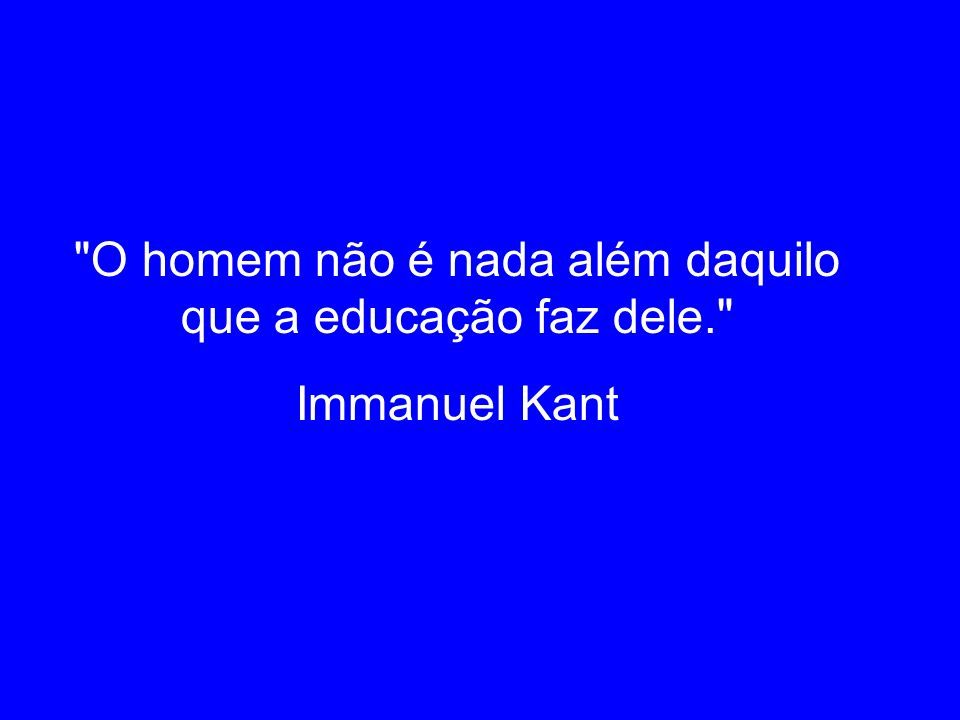 O homem não é nada além daquilo que a educação faz dele.