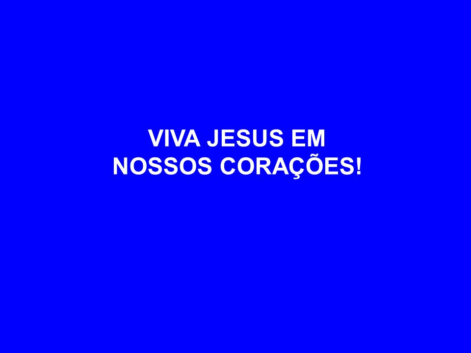 VIVA JESUS EM NOSSOS CORAÇÕES!