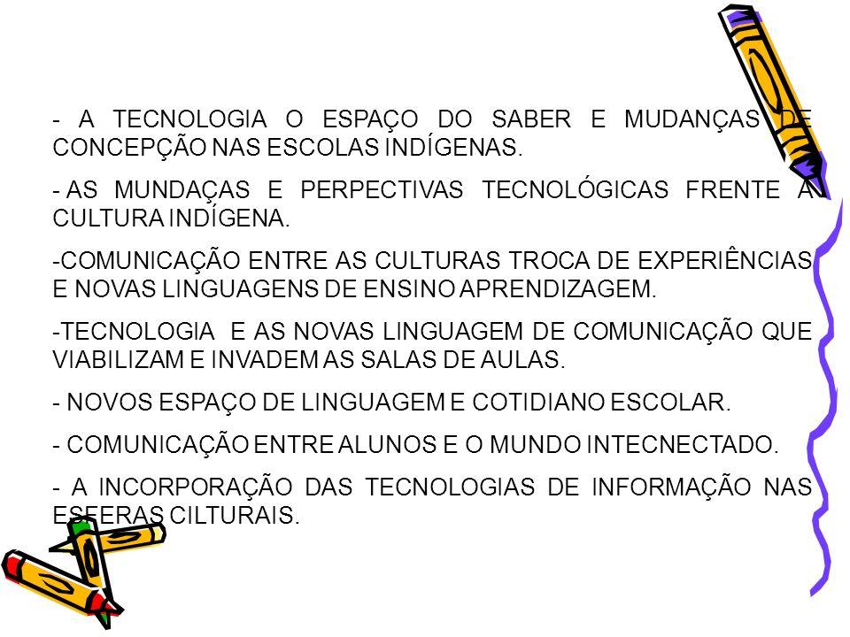 - A TECNOLOGIA O ESPAÇO DO SABER E MUDANÇAS DE CONCEPÇÃO NAS ESCOLAS INDÍGENAS.