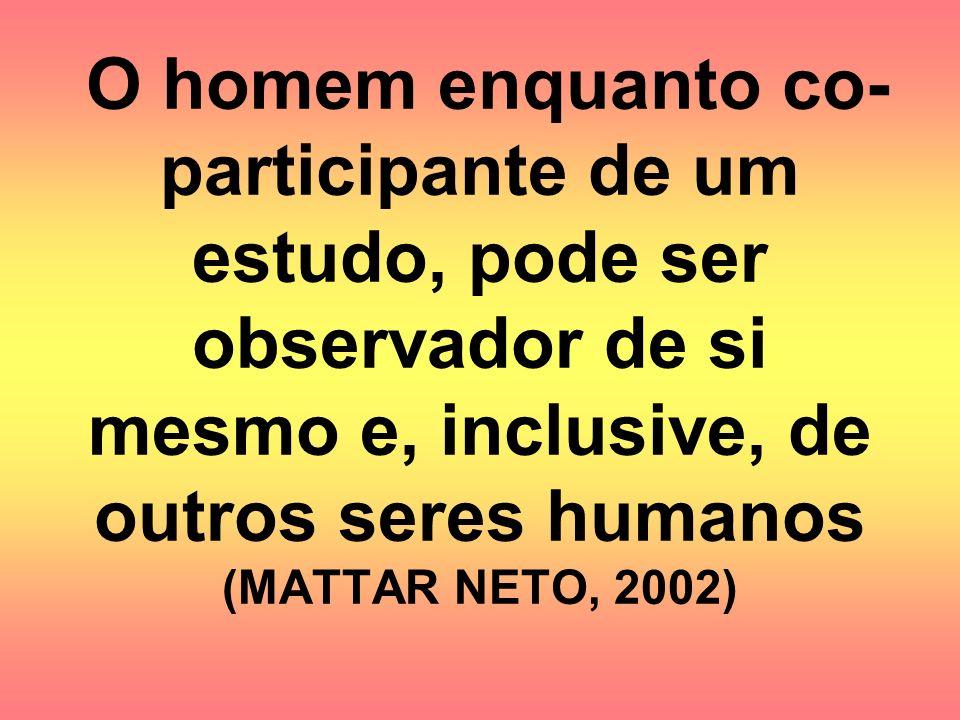 O homem enquanto co-participante de um estudo, pode ser observador de si mesmo e, inclusive, de outros seres humanos (MATTAR NETO, 2002)