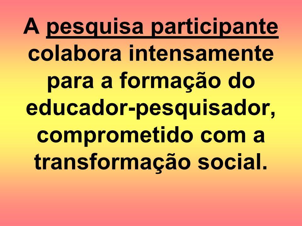 A pesquisa participante colabora intensamente para a formação do educador-pesquisador, comprometido com a transformação social.