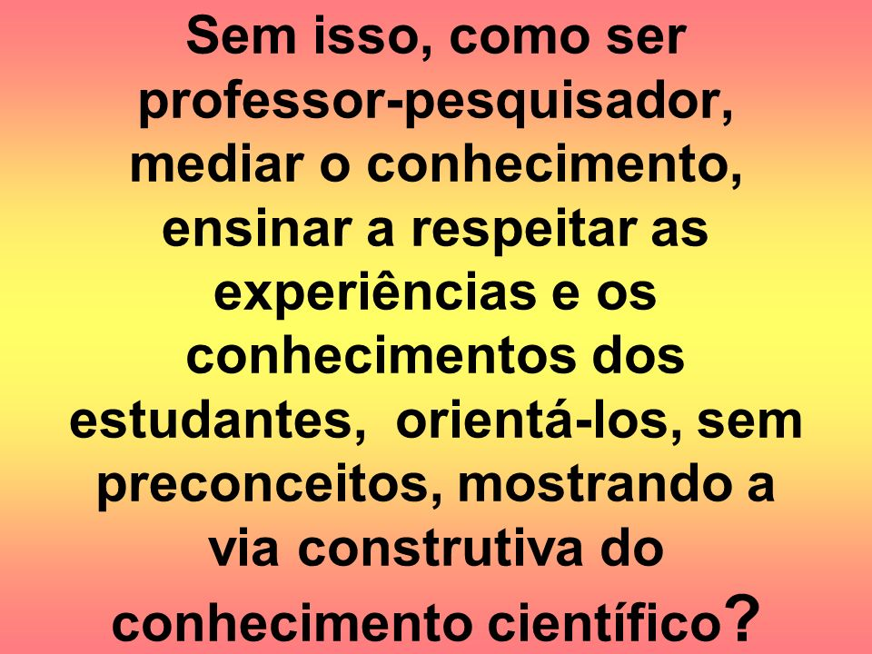 Sem isso, como ser professor-pesquisador, mediar o conhecimento, ensinar a respeitar as experiências e os conhecimentos dos estudantes, orientá-los, sem preconceitos, mostrando a via construtiva do conhecimento científico