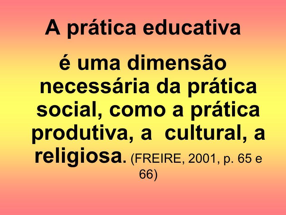 A prática educativa é uma dimensão necessária da prática social, como a prática produtiva, a cultural, a religiosa.