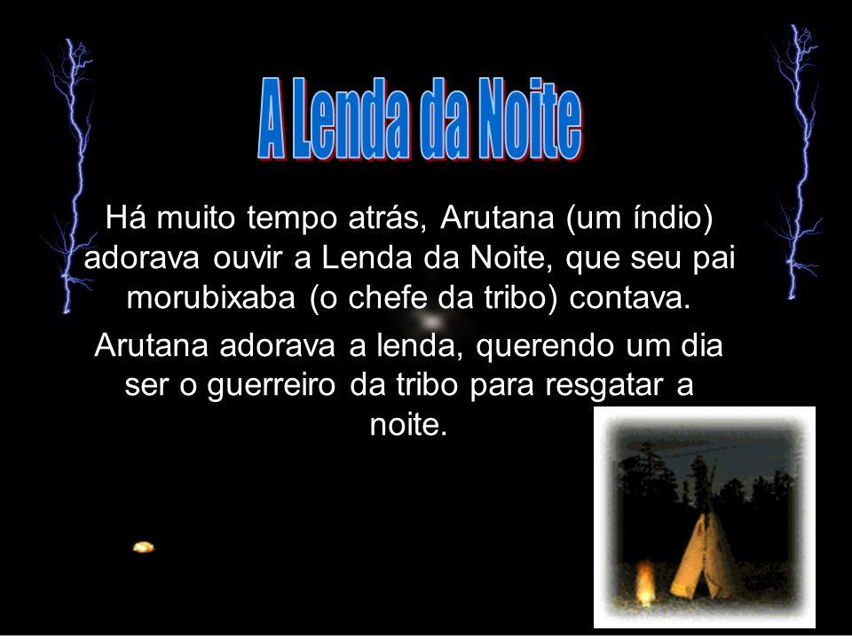 A Lenda da Noite Há muito tempo atrás, Arutana (um índio) adorava ouvir a Lenda da Noite, que seu pai morubixaba (o chefe da tribo) contava.