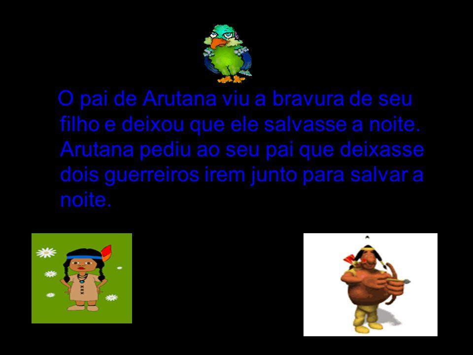 O pai de Arutana viu a bravura de seu filho e deixou que ele salvasse a noite.