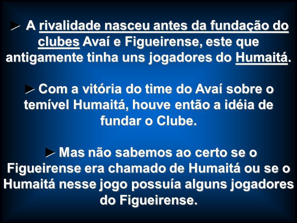 ► A rivalidade nasceu antes da fundação do clubes Avaí e Figueirense, este que antigamente tinha uns jogadores do Humaitá.