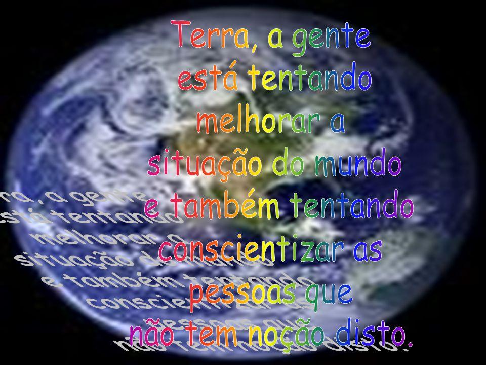 Terra, a genteestá tentando. melhorar a. situação do mundo. e também tentando. conscientizar as. pessoas que.