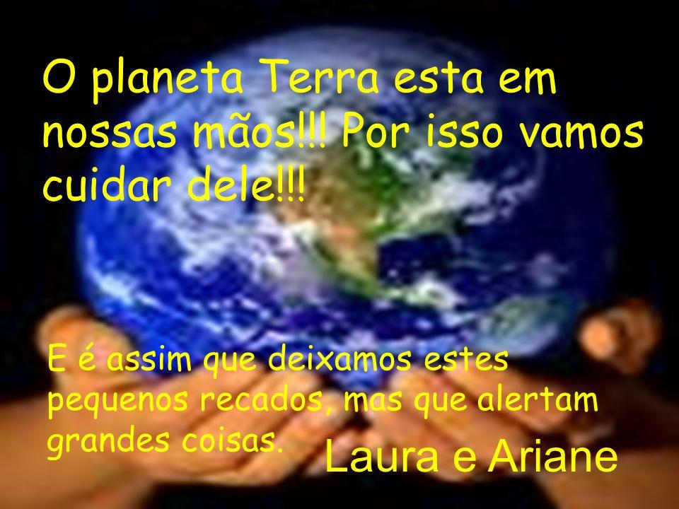 O planeta Terra esta em nossas mãos!!! Por isso vamos cuidar dele!!!