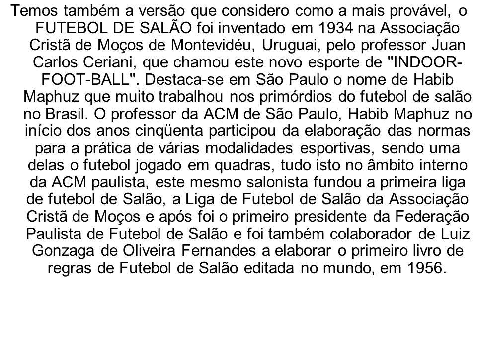 Temos também a versão que considero como a mais provável, o FUTEBOL DE SALÃO foi inventado em 1934 na Associação Cristã de Moços de Montevidéu, Uruguai, pelo professor Juan Carlos Ceriani, que chamou este novo esporte de INDOOR-FOOT-BALL .