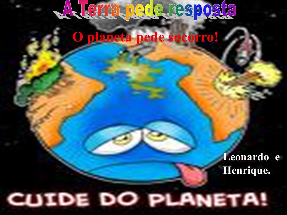 A Terra pede resposta O planeta pede socorro! Leonardo e Henrique.