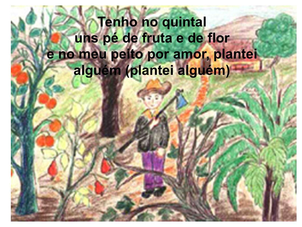 Tenho no quintal uns pé de fruta e de flor e no meu peito por amor, plantei alguém (plantei alguém)