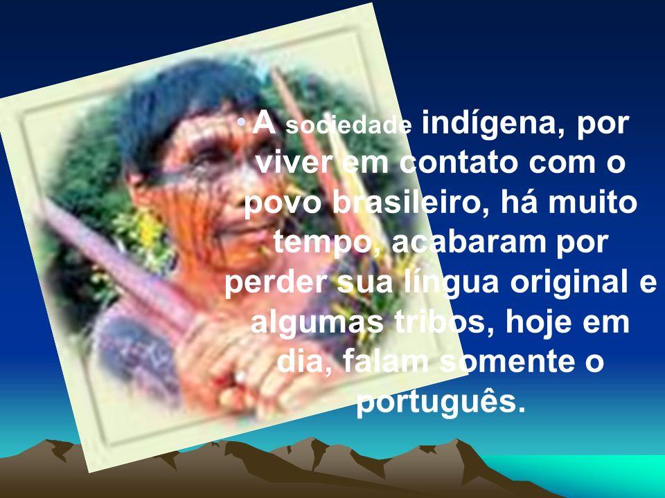 A sociedade indígena, por viver em contato com o povo brasileiro, há muito tempo, acabaram por perder sua língua original e algumas tribos, hoje em dia, falam somente o português.