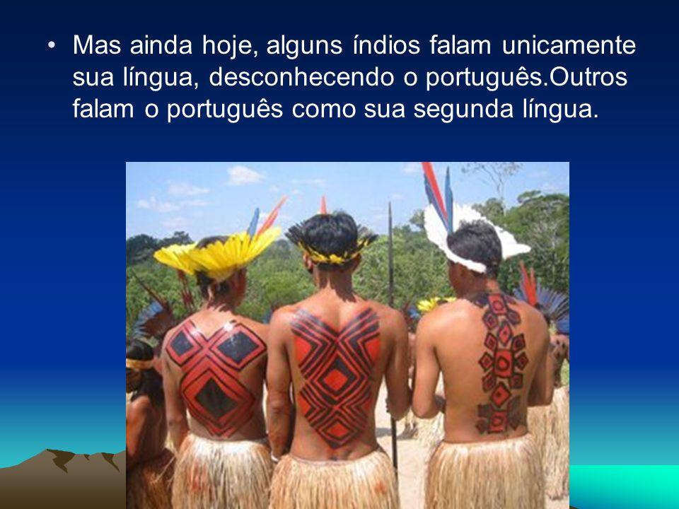Mas ainda hoje, alguns índios falam unicamente sua língua, desconhecendo o português.Outros falam o português como sua segunda língua.