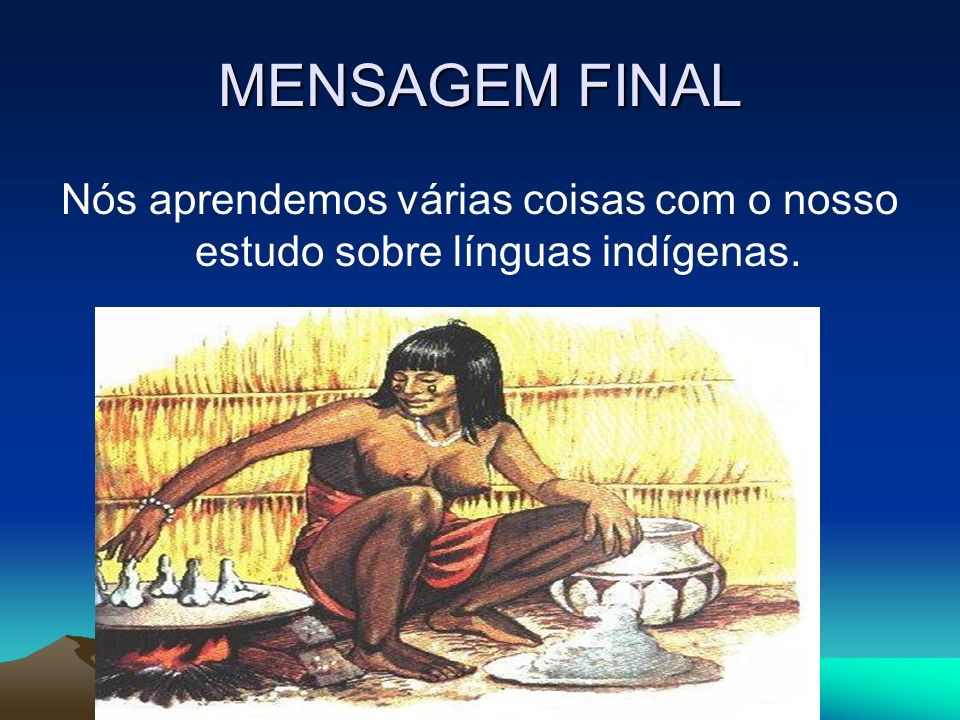 MENSAGEM FINAL Nós aprendemos várias coisas com o nosso estudo sobre línguas indígenas.