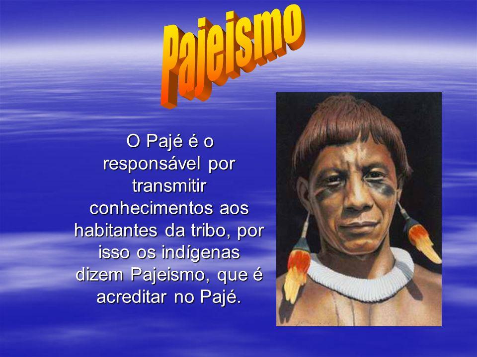 Pajeismo O Pajé é o responsável por transmitir conhecimentos aos habitantes da tribo, por isso os indígenas dizem Pajeismo, que é acreditar no Pajé.